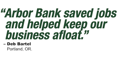"""Arbor Bank saved jobs and helped keep our business afloat. - Deb Bartel, Portland, OR"