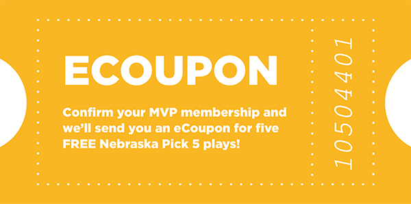 eCoupon: Confirm your MVP membership and we'll send you an eCoupon for five FREE Nebraska Pick 5 plays!